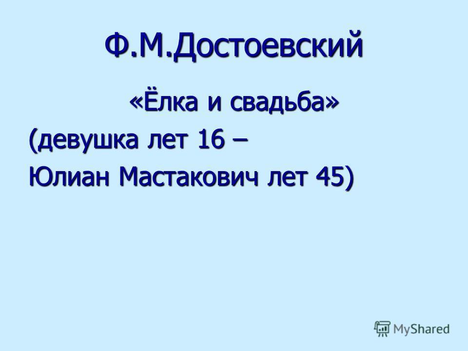 Ф.М.Достоевский «Ёлка и свадьба» (девушка лет 16 – Юлиан Мастакович лет 45)