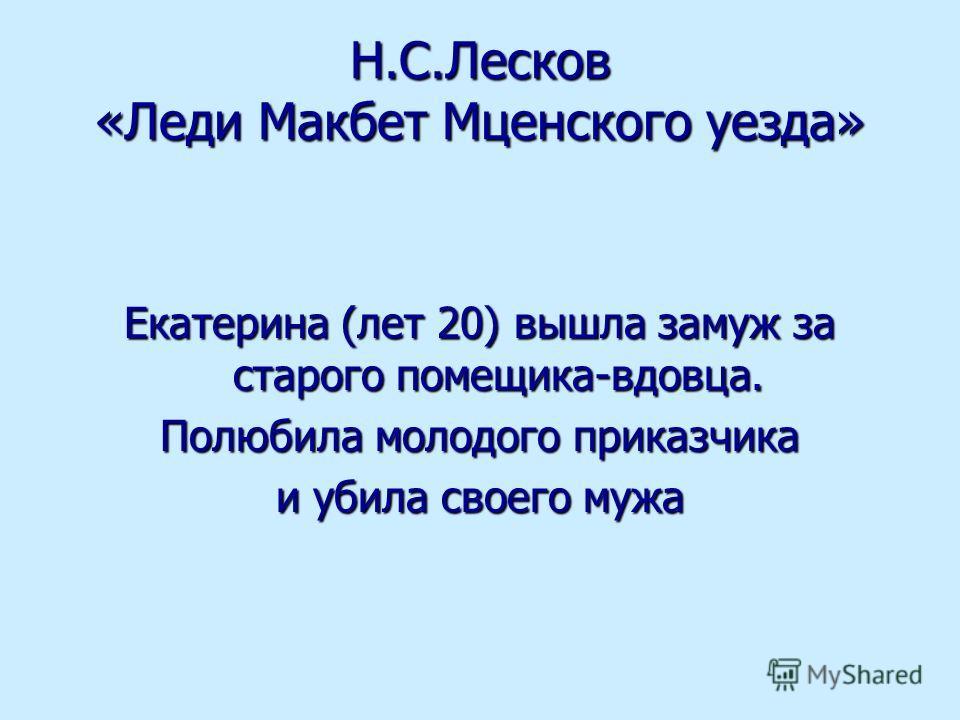 Н.С.Лесков «Леди Макбет Мценского уезда» Екатерина (лет 20) вышла замуж за старого помещика-вдовца. Полюбила молодого приказчика и убила своего мужа