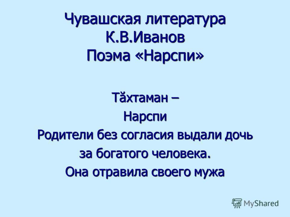Чувашская литература К.В.Иванов Поэма «Нарспи» Тăхтаман – Нарспи Родители без согласия выдали дочь за богатого человека. Она отравила своего мужа
