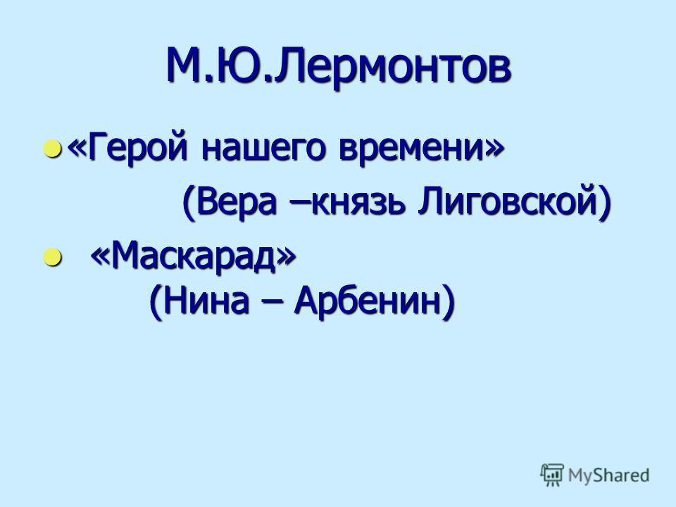 М.Ю.Лермонтов «Герой нашего времени» «Герой нашего времени» (Вера –князь Лиговской) (Вера –князь Лиговской) «Маскарад» (Нина – Арбенин) «Маскарад» (Нина – Арбенин)