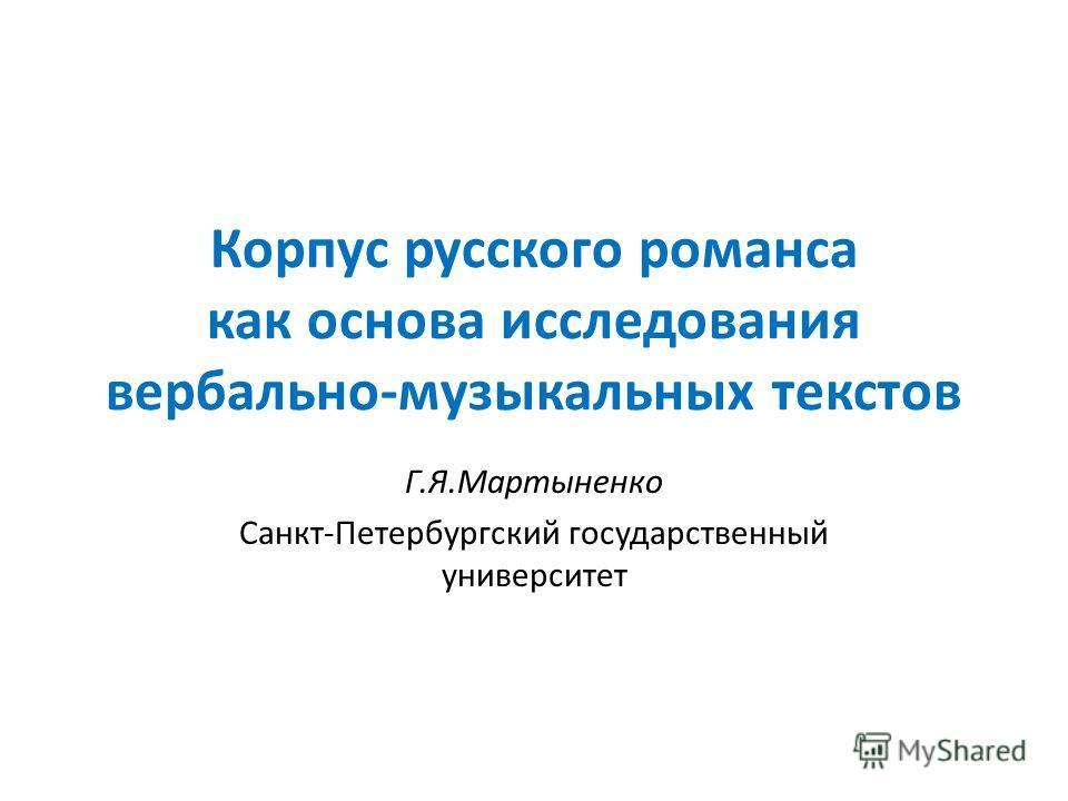 Корпус русского романса как основа исследования вербально-музыкальных текстов Г.Я.Мартыненко Санкт-Петербургский государственный университет