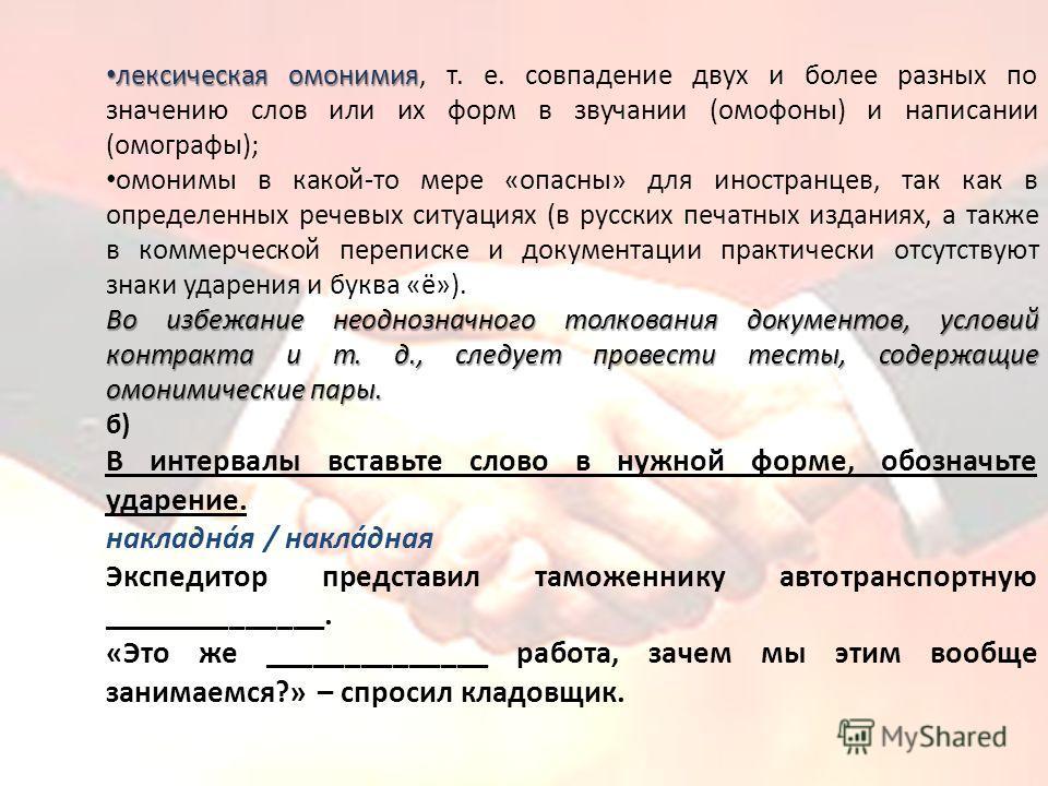 лексическая омонимия лексическая омонимия, т. е. совпадение двух и более разных по значению слов или их форм в звучании (омофоны) и написании (омографы); омонимы в какой-то мере «опасны» для иностранцев, так как в определенных речевых ситуациях (в ру