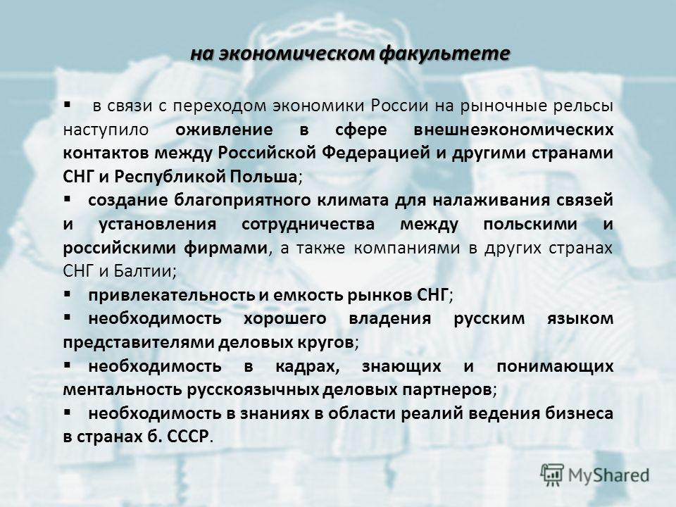 на экономическом факультете в связи с переходом экономики России на рыночные рельсы наступило оживление в сфере внешнеэкономических контактов между Российской Федерацией и другими странами СНГ и Республикой Польша; создание благоприятного климата для