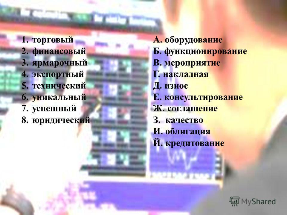 1. торговый 2. финансовый 3. ярмарочный 4. экспортный 5. технический 6. уникальный 7. успешный 8. юридический А. оборудование Б. функционирование В. мероприятие Г. накладная Д. износ Е. консультирование Ж. соглашение З. качество И. облигация Й. креди
