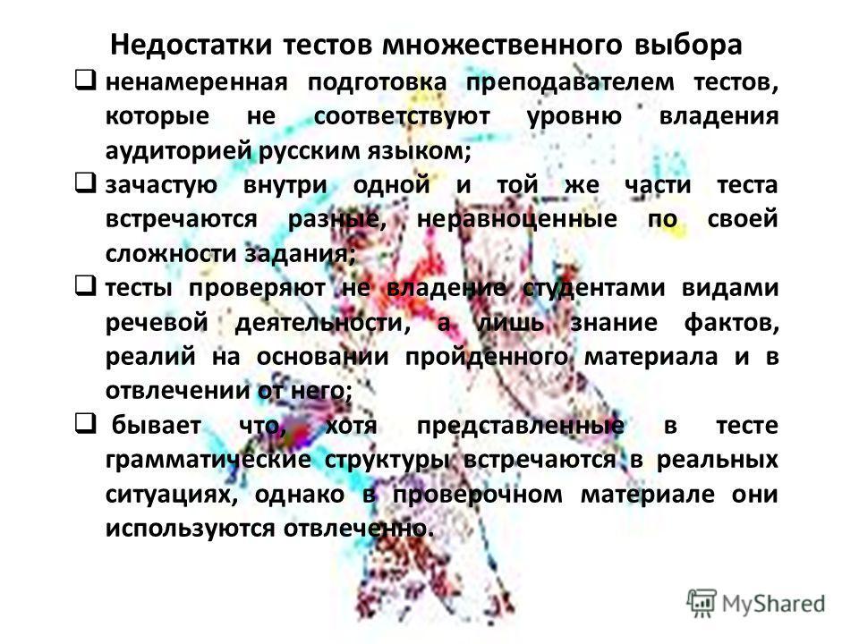 Недостатки тестов множественного выбора ненамеренная подготовка преподавателем тестов, которые не соответствуют уровню владения аудиторией русским языком; зачастую внутри одной и той же части теста встречаются разные, неравноценные по своей сложности