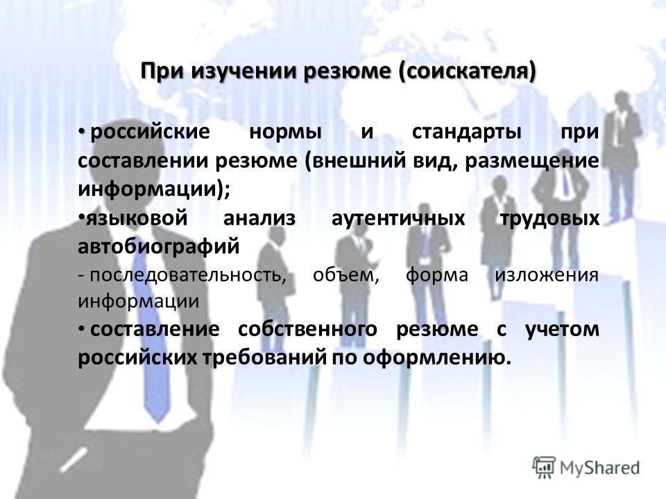 При изучении резюме (соискателя) российские нормы и стандарты при составлении резюме (внешний вид, размещение информации); языковой анализ аутентичных трудовых автобиографий - последовательность, объем, форма изложения информации составление собствен