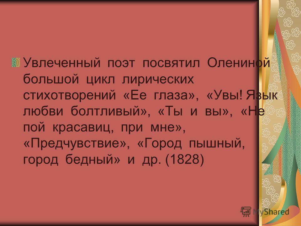 Дочь директора Публичной библиотеки и президента Академии художеств, знакомая Пушкина Пушкин стал посещать петербургский салон Олениных в начале 1817 года здесь познакомился с десятилетней девочкой. Она привлекла внимание молодого поэта своей миловид