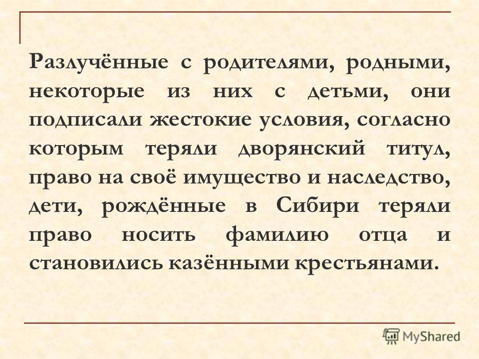 Разлучённые с родителями, родными, некоторые из них с детьми, они подписали жестокие условия, согласно которым теряли дворянский титул, право на своё имущество и наследство, дети, рождённые в Сибири теряли право носить фамилию отца и становились казё
