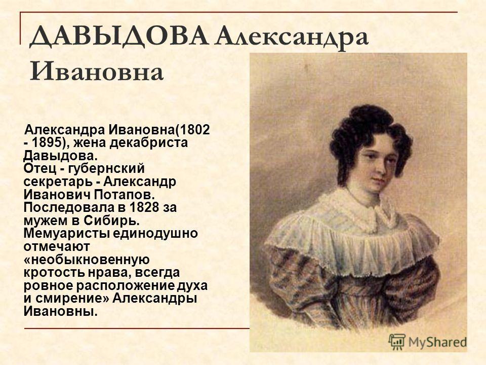 ДАВЫДОВА Александра Ивановна Александра Ивановна(1802 - 1895), жена декабриста Давыдова. Отец - губернский секретарь - Александр Иванович Потапов. Последовала в 1828 за мужем в Сибирь. Мемуаристы единодушно отмечают «необыкновенную кротость нрава, вс