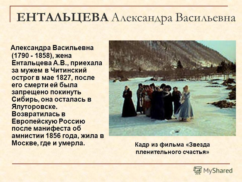 ЕНТАЛЬЦЕВА Александра Васильевна Александра Васильевна (1790 - 1858), жена Ентальцева А.В., приехала за мужем в Читинский острог в мае 1827, после его смерти ей была запрещено покинуть Сибирь, она осталась в Ялуторовске. Возвратилась в Европейскую Ро