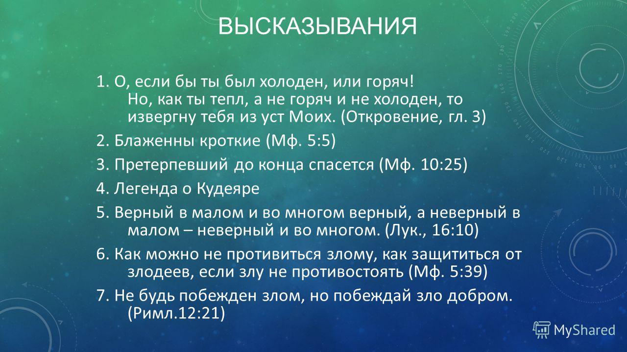 ВЫСКАЗЫВАНИЯ 1. О, если бы ты был холоден, или горяч! Но, как ты тепл, а не горяч и не холоден, то извергну тебя из уст Моих. (Откровение, гл. 3) 2. Блаженны кроткие (Мф. 5:5) 3. Претерпевший до конца спасется (Мф. 10:25) 4. Легенда о Кудеяре 5. Верн