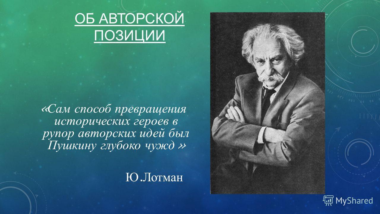 ОБ АВТОРСКОЙ ПОЗИЦИИ « Сам способ превращения исторических героев в рупор авторских идей был Пушкину глубоко чужд » Ю. Лотман