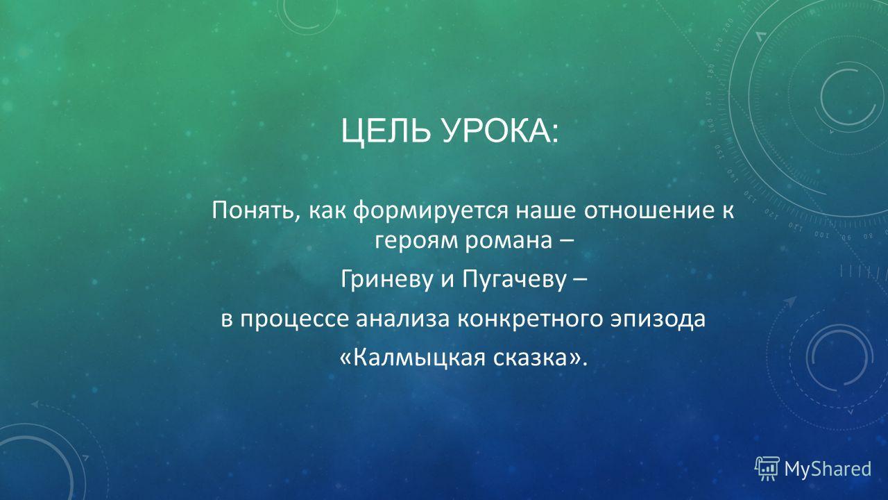 ЦЕЛЬ УРОКА: Понять, как формируется наше отношение к героям романа – Гриневу и Пугачеву – в процессе анализа конкретного эпизода «Калмыцкая сказка».