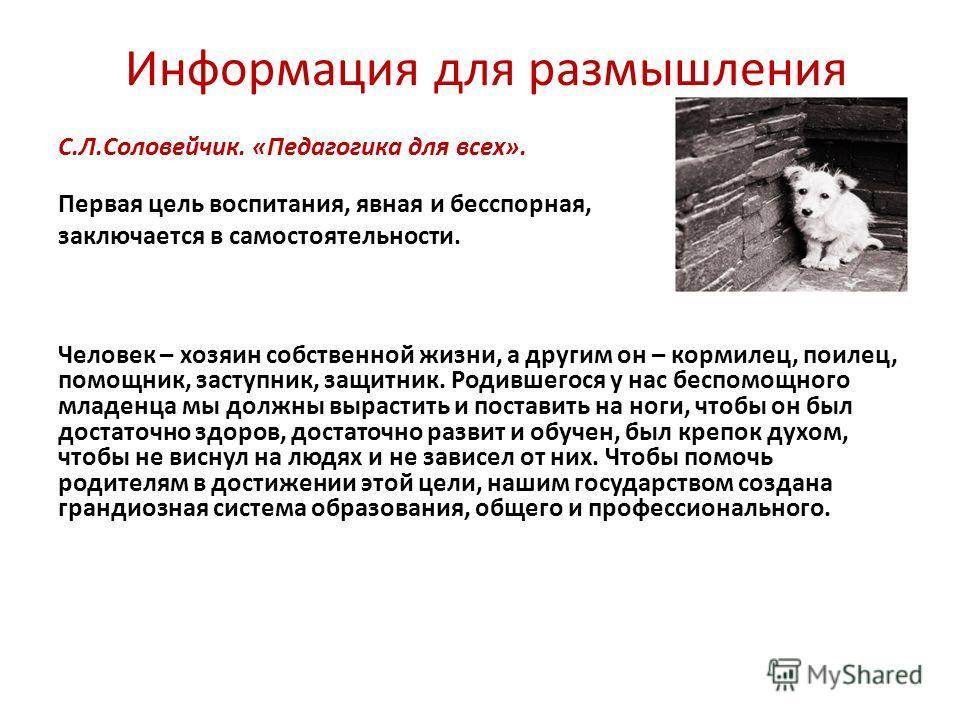 Информация для размышления С.Л.Соловейчик. «Педагогика для всех». Первая цель воспитания, явная и бесспорная, заключается в самостоятельности. Человек – хозяин собственной жизни, а другим он – кормилец, поилец, помощник, заступник, защитник. Родившег