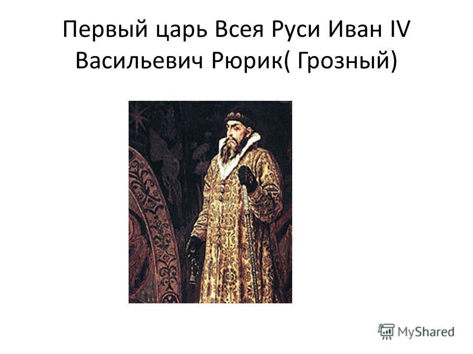 Первый царь Всея Руси Иван IV Васильевич Рюрик( Грозный)