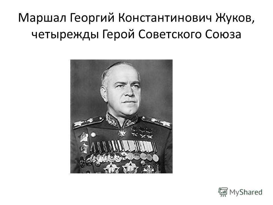 Маршал Георгий Константинович Жуков, четырежды Герой Советского Союза