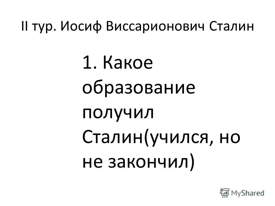II тур. Иосиф Виссарионович Сталин 1. Какое образование получил Сталин(учился, но не закончил)