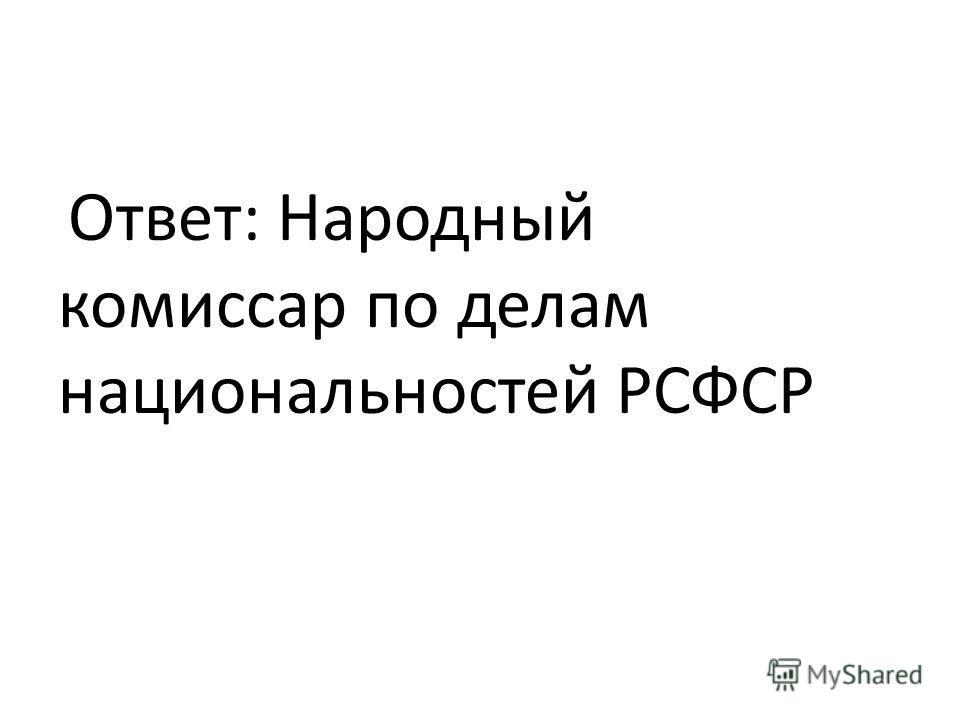 Ответ: Народный комиссар по делам национальностей РСФСР