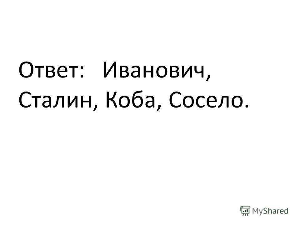 Ответ: Иванович, Сталин, Коба, Сосело.