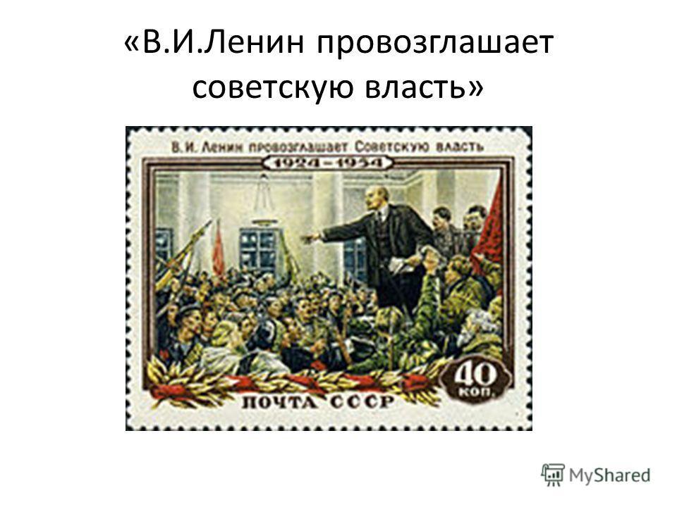 «В.И.Ленин провозглашает советскую власть»