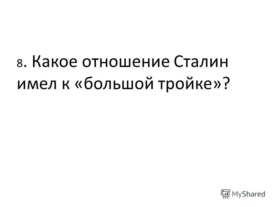 8. Какое отношение Сталин имел к «большой тройке»?