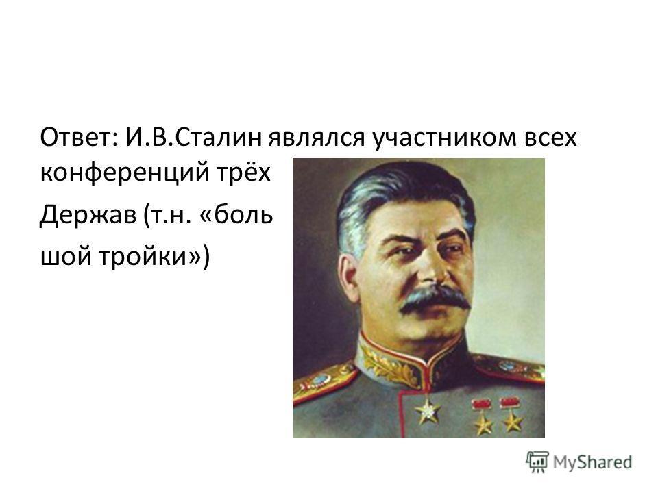 Ответ: И.В.Сталин являлся участником всех конференций трёх Держав (т.н. «боль шой тройки»)