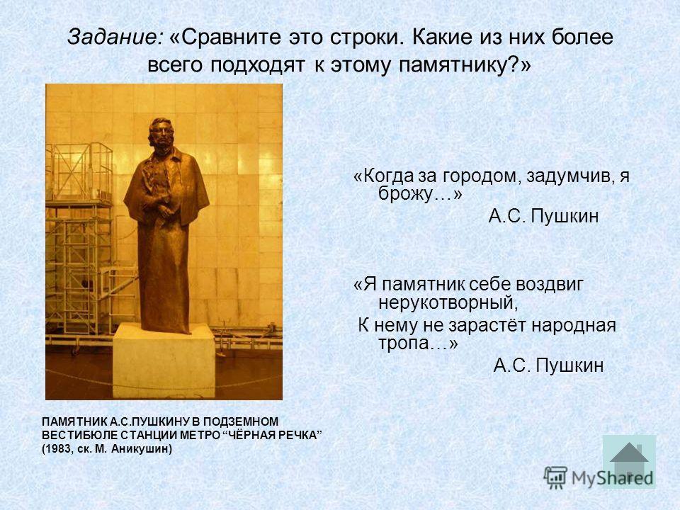 Задание: «Сравните это строки. Какие из них более всего подходят к этому памятнику?» ПАМЯТНИК А.С.ПУШКИНУ В ПОДЗЕМНОМ ВЕСТИБЮЛЕ СТАНЦИИ МЕТРО ЧЁРНАЯ РЕЧКА (1983, ск. М. Аникушин) «Когда за городом, задумчив, я брожу…» А.С. Пушкин «Я памятник себе воз