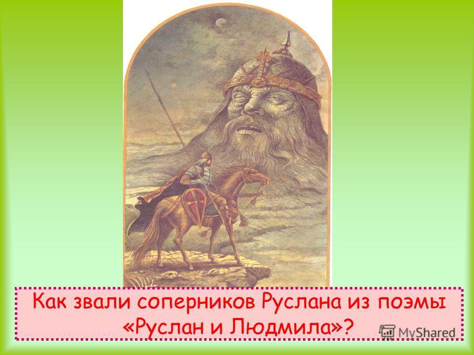 Как звали соперников Руслана из поэмы «Руслан и Людмила»?