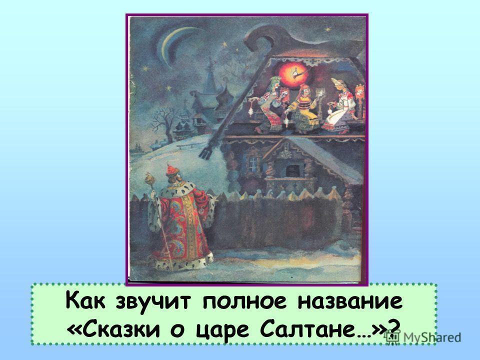 Как звучит полное название «Сказки о царе Салтане…»?