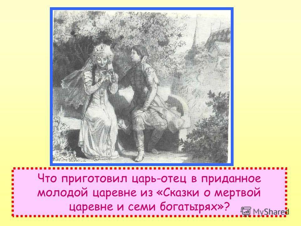Что приготовил царь-отец в приданное молодой царевне из «Сказки о мертвой царевне и семи богатырях»?