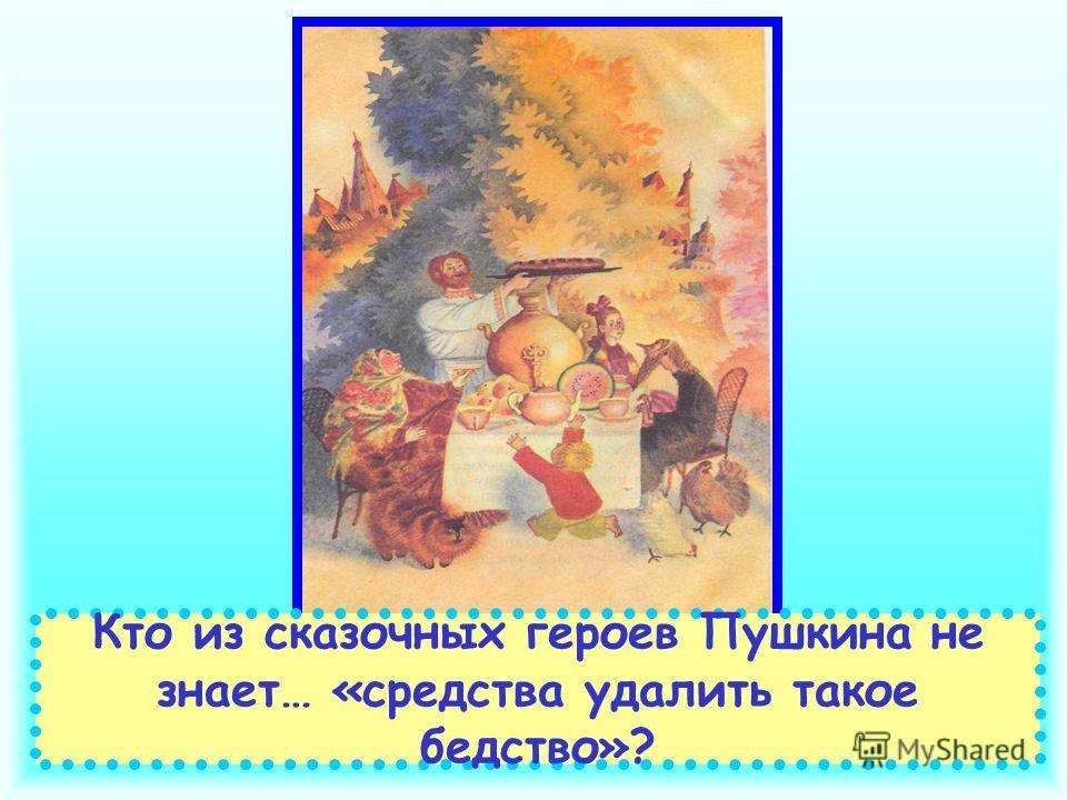 Кто из сказочных героев Пушкина не знает… «средства удалить такое бедство»?