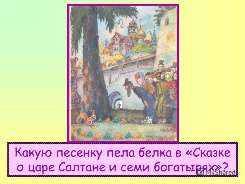 Какую песенку пела белка в «Сказке о царе Салтане и семи богатырях»?