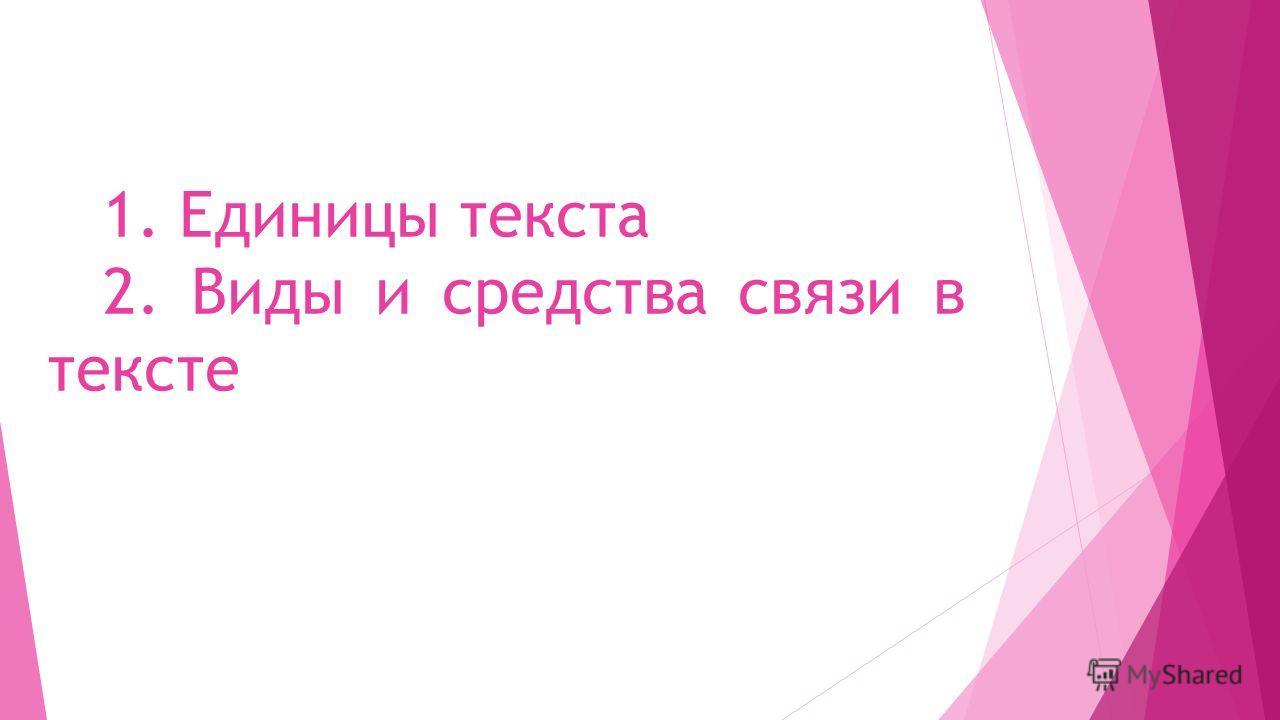 1. Единицы текста 2. Виды и средства связи в тексте