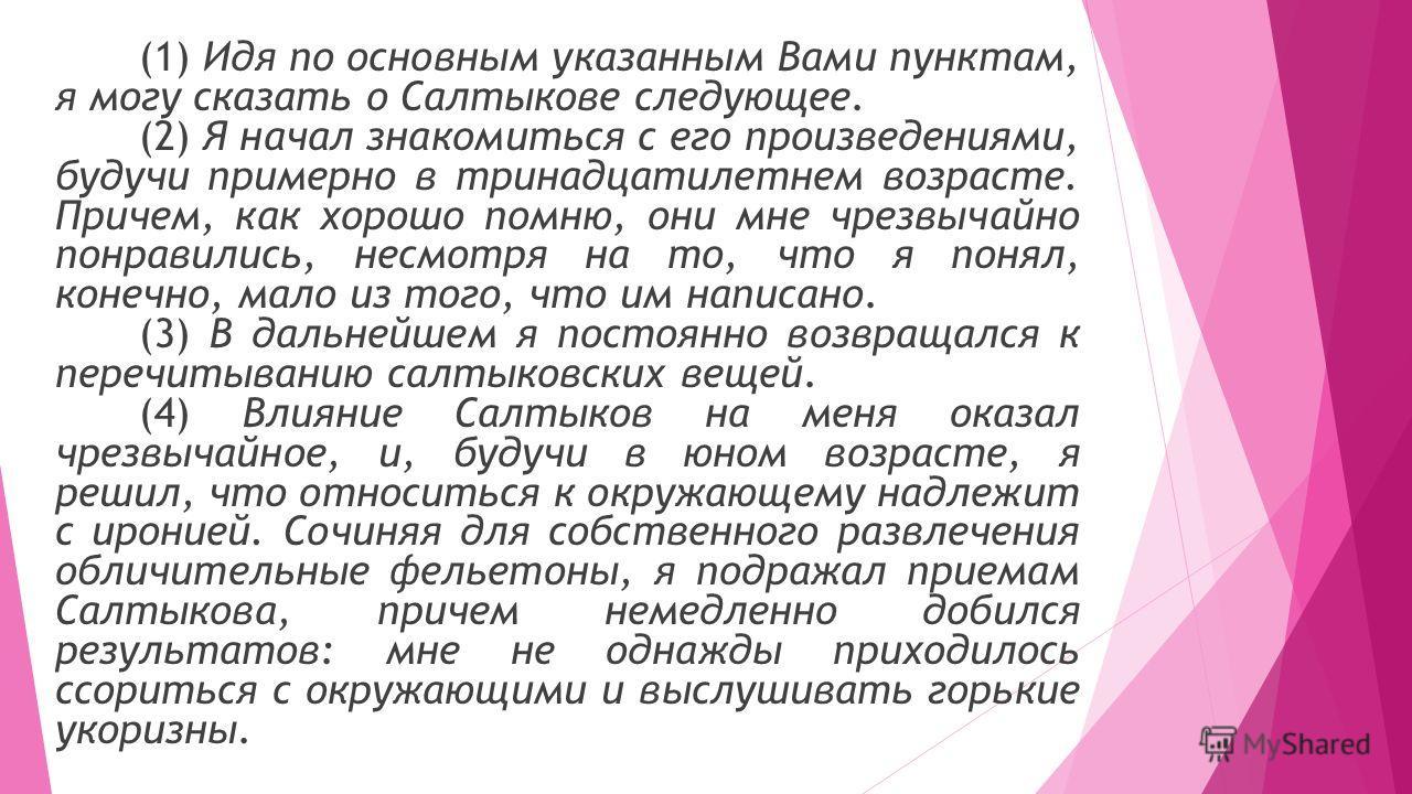 (1) Идя по основным указанным Вами пунктам, я могу сказать о Салтыкове следующее. (2) Я начал знакомиться с его произведениями, будучи примерно в тринадцатилетнем возрасте. Причем, как хорошо помню, они мне чрезвычайно понравились, несмотря на то, чт