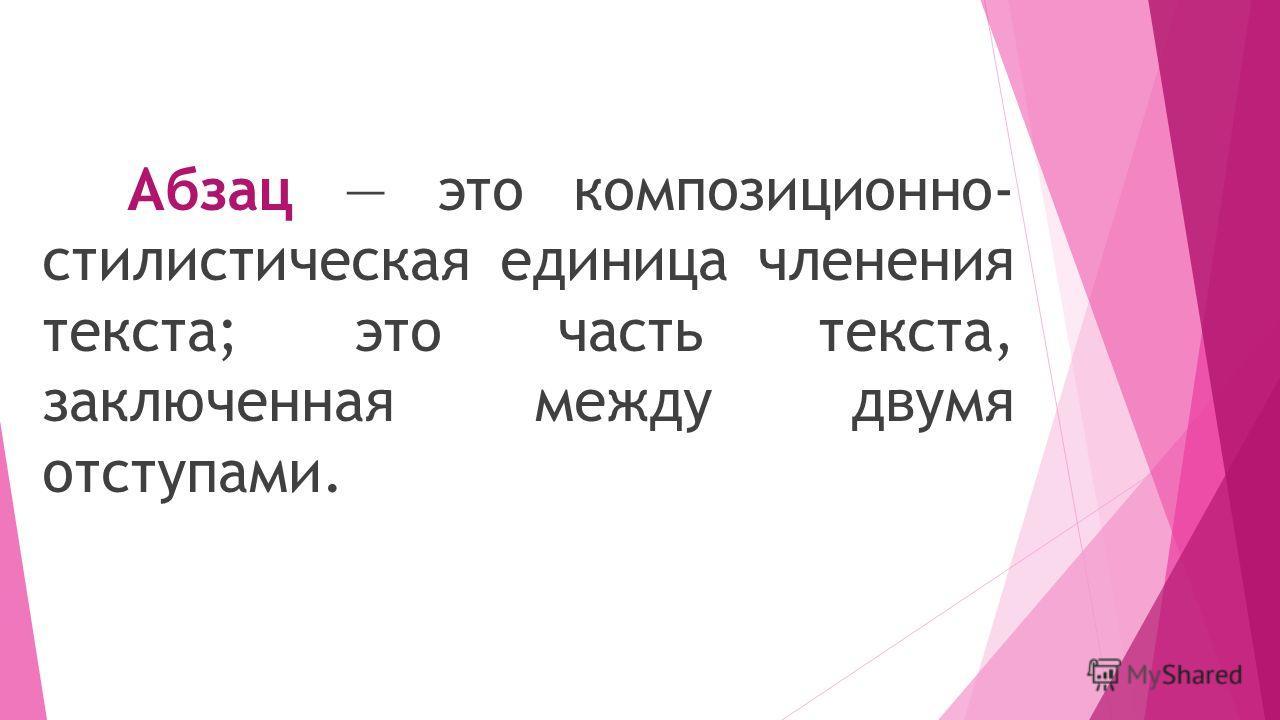 Абзац это композиционно- стилистическая единица членения текста; это часть текста, заключенная между двумя отступами.