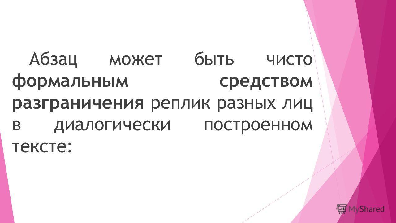 Абзац может быть чисто формальным средством разграничения реплик разных лиц в диалогически построенном тексте: