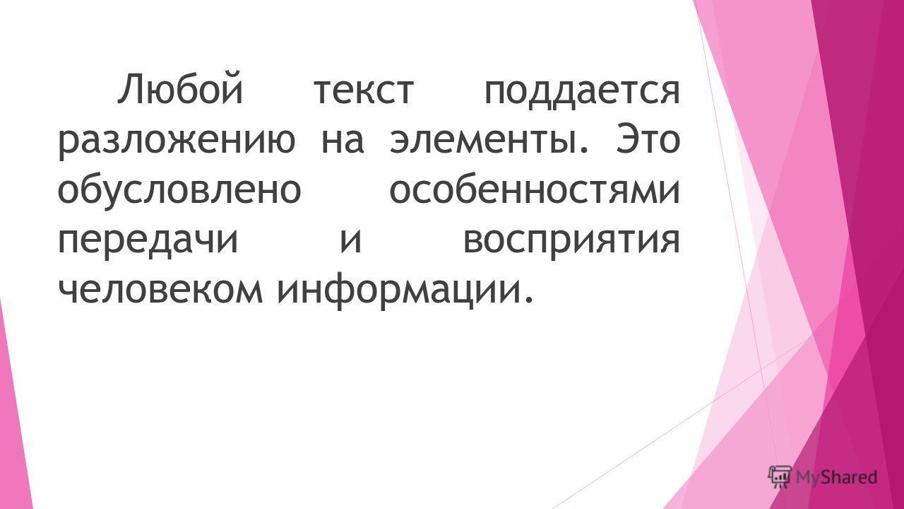 Любой текст поддается разложению на элементы. Это обусловлено особенностями передачи и восприятия человеком информации.