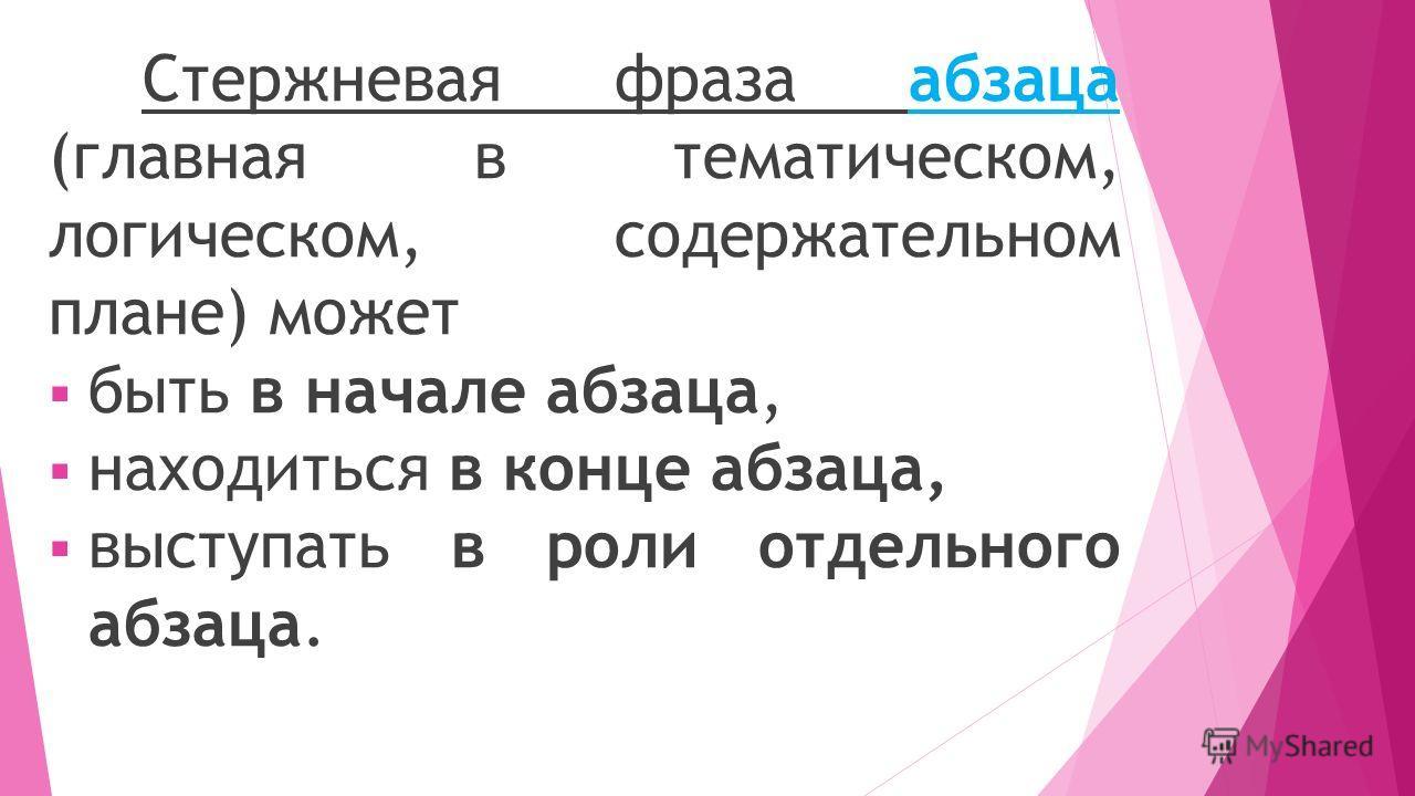 Стержневая фраза абзаца (главная в тематическом, логическом, содержательном плане) может быть в начале абзаца, находиться в конце абзаца, выступать в роли отдельного абзаца.