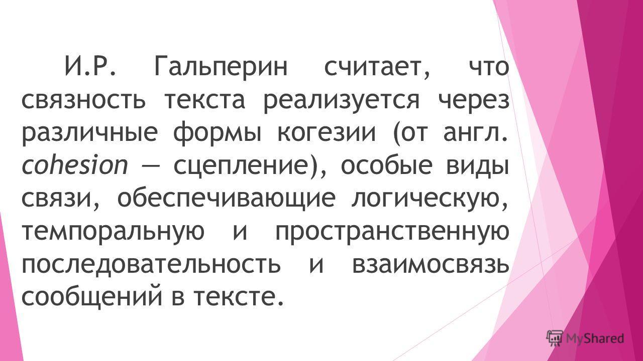 И.Р. Гальперин считает, что связность текста реализуется через различные формы когезии (от англ. cohesion сцепление), особые виды связи, обеспечивающие логическую, темпоральную и пространственную последовательность и взаимосвязь сообщений в тексте.