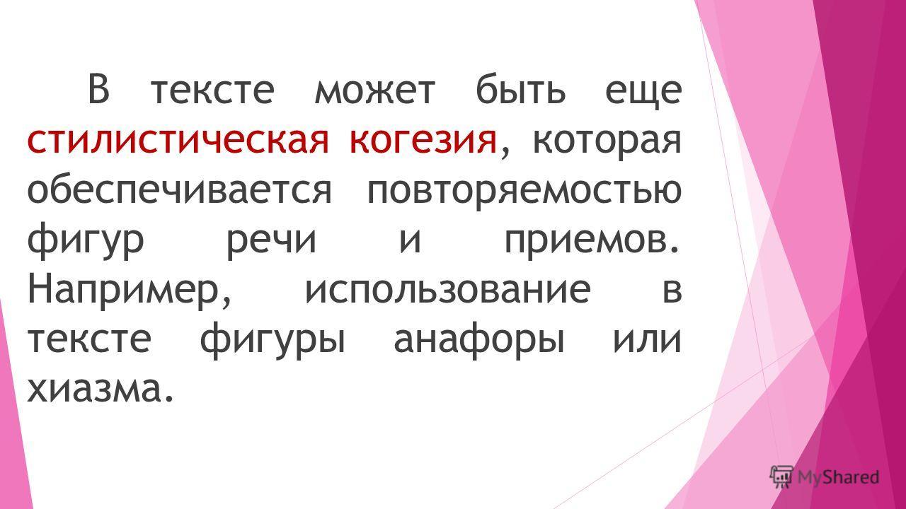 В тексте может быть еще стилистическая когезия, которая обеспечивается повторяемостью фигур речи и приемов. Например, использование в тексте фигуры анафоры или хиазма.