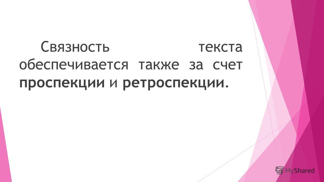 Связность текста обеспечивается также за счет проспекции и ретроспекции.