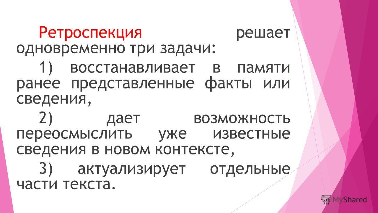 Ретроспекция решает одновременно три задачи: 1) восстанавливает в памяти ранее представленные факты или сведения, 2) дает возможность переосмыслить уже известные сведения в новом контексте, 3) актуализирует отдельные части текста.