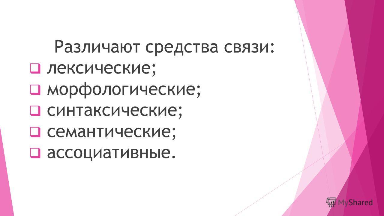 Различают средства связи: лексические; морфологические; синтаксические; семантические; ассоциативные.