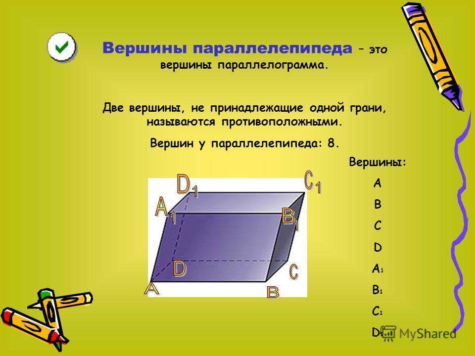 Ребра – это стороны параллелограммов, из которых составлен параллелепипед. Ребра параллелепипеда, не принадлежащие основаниям, называются боковыми ребрами. Всего ребер в параллелепипеде: 12. Ребра: АА 1, ВВ 1, DD 1, CC 1, D 1 C 1, DC, AD, BC, A 1 B 1