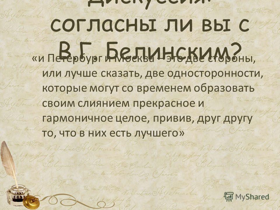 Дискуссия: согласны ли вы с В.Г. Белинским? «и Петербург и Москва – это две стороны, или лучше сказать, две односторонности, которые могут со временем образовать своим слиянием прекрасное и гармоничное целое, привив, друг другу то, что в них есть луч