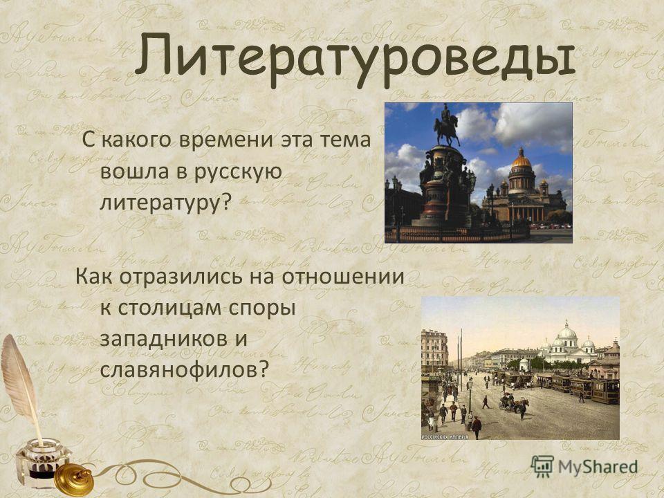 Литературоведы С какого времени эта тема вошла в русскую литературу? Как отразились на отношении к столицам споры западников и славянофилов?