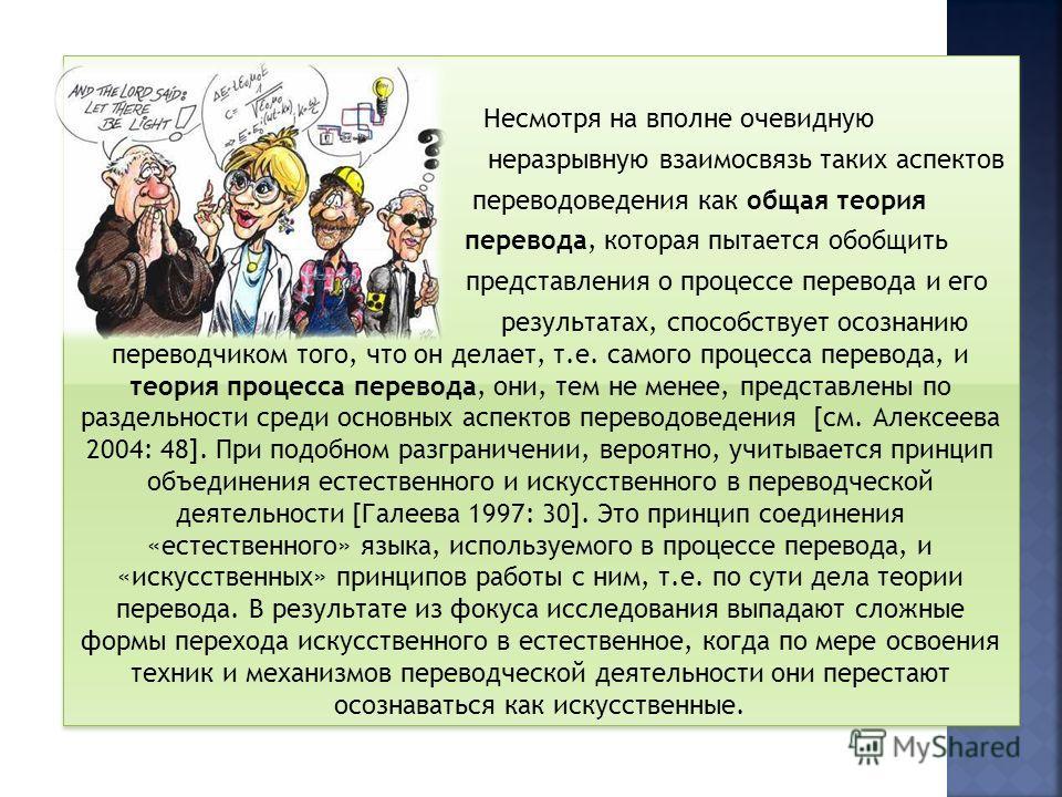 Мы, вслед за И.С. Алексеевой, считаем, что переводчику все же нужна теория перевода, которая помогает ему убедиться в объективности его решения, формализовать посредством теории перевода целые комплексные явления. Любая профессия, особо подчеркивает