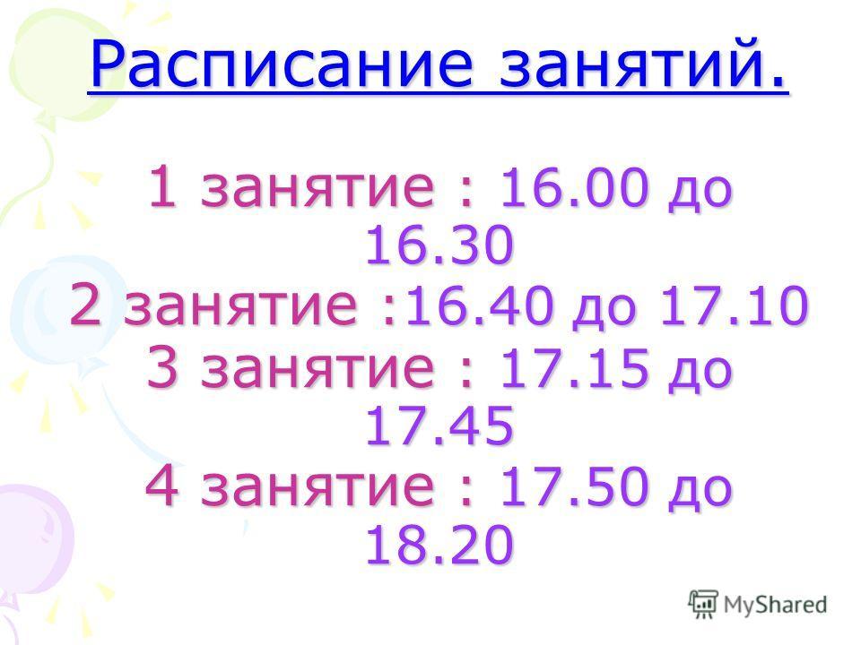 Расписание занятий. 1 занятие : 16.00 до 16.30 2 занятие :16.40 до 17.10 3 занятие : 17.15 до 17.45 4 занятие : 17.50 до 18.20