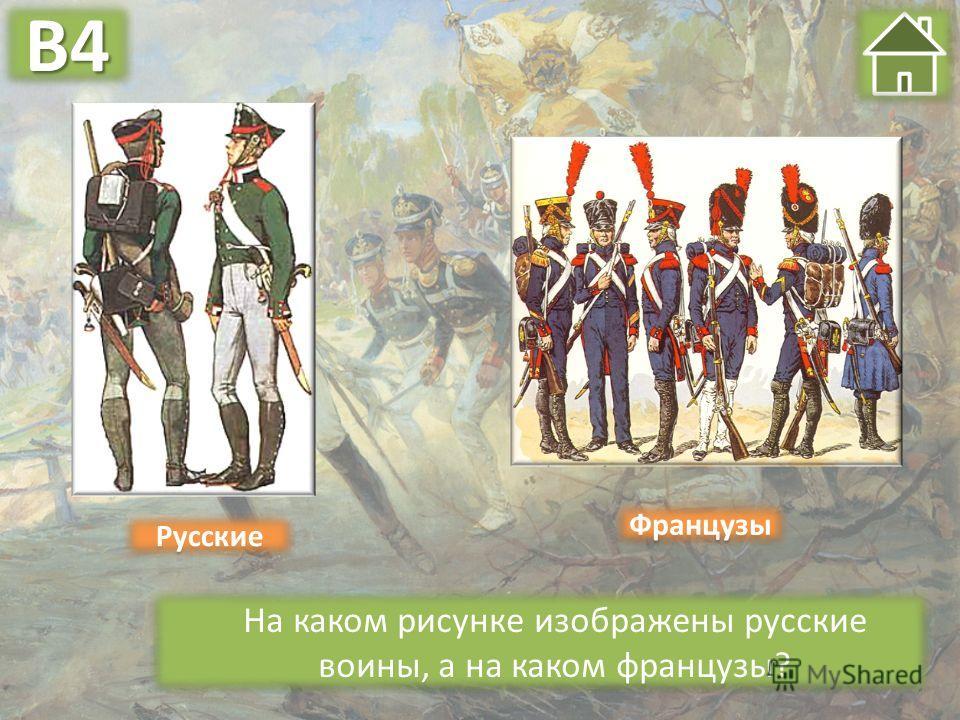 На каком рисунке изображены русские воины, а на каком французы? Французы Русские В4В4