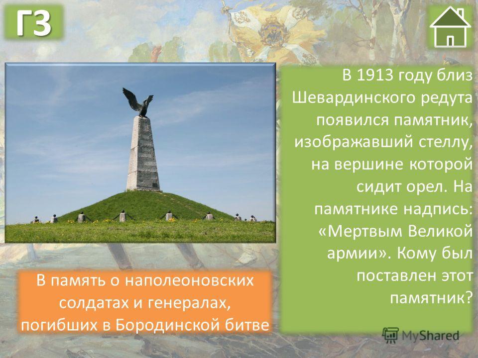 В память о наполеоновских солдатах и генералах, погибших в Бородинской битве В 1913 году близ Шевардинского редута появился памятник, изображавший стеллу, на вершине которой сидит орел. На памятнике надпись: «Мертвым Великой армии». Кому был поставле